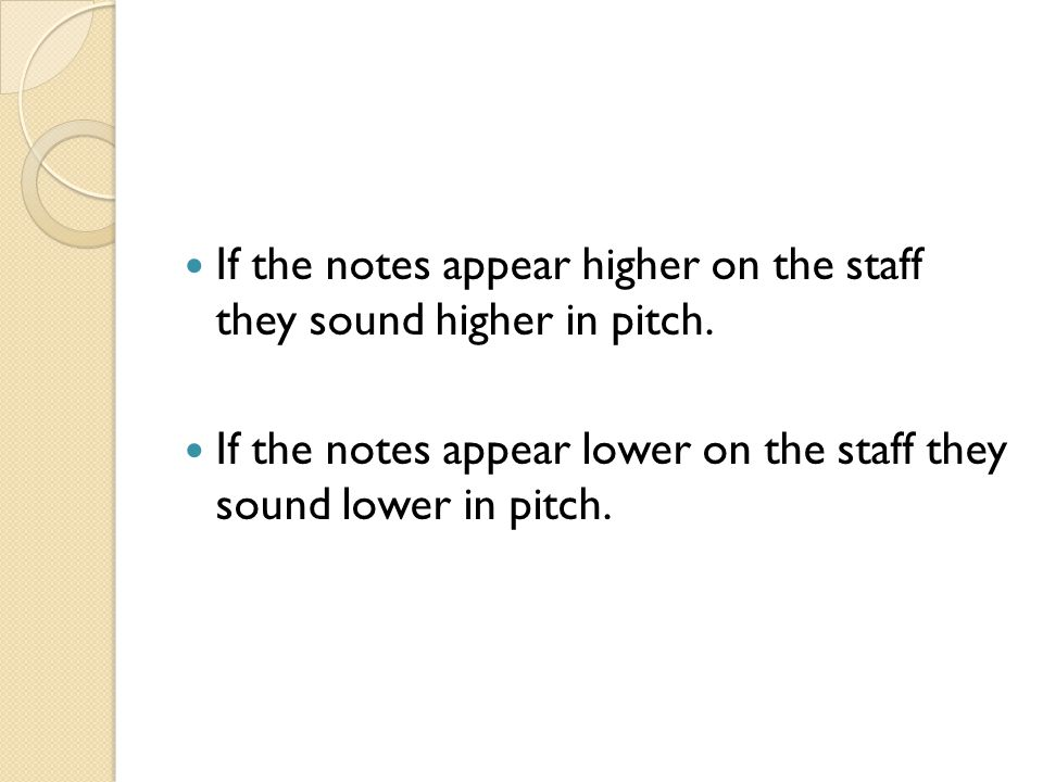 If the notes appear higher on the staff they sound higher in pitch.