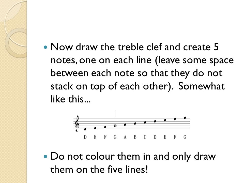 Now draw the treble clef and create 5 notes, one on each line (leave some space between each note so that they do not stack on top of each other). Somewhat like this...