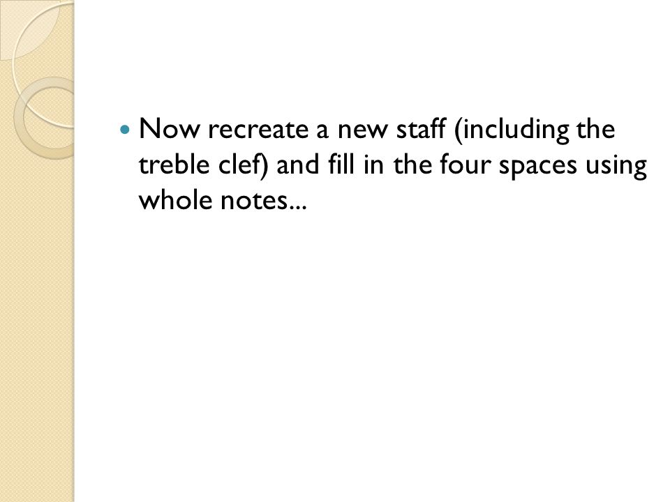 Now recreate a new staff (including the treble clef) and fill in the four spaces using whole notes...