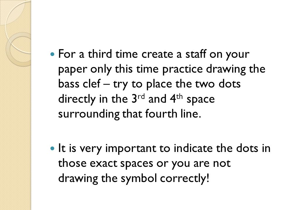 For a third time create a staff on your paper only this time practice drawing the bass clef – try to place the two dots directly in the 3rd and 4th space surrounding that fourth line.