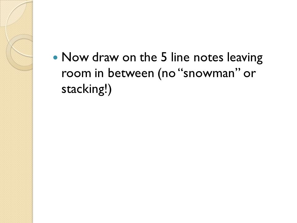 Now draw on the 5 line notes leaving room in between (no snowman or stacking!)