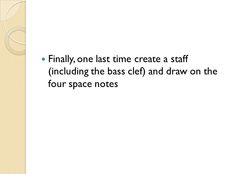 Finally, one last time create a staff (including the bass clef) and draw on the four space notes
