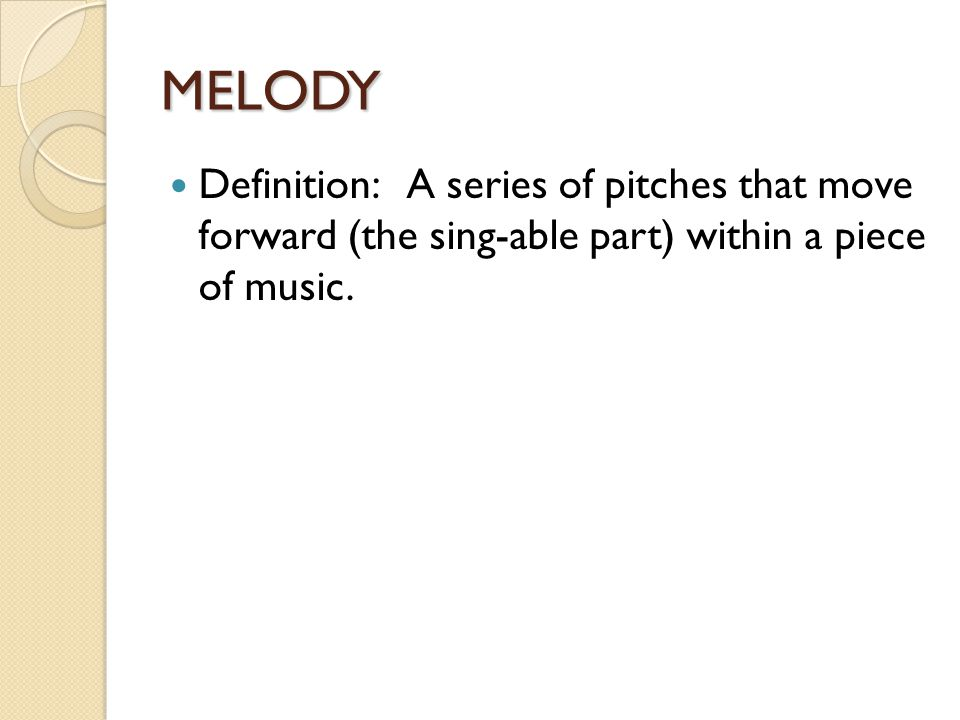 MELODY Definition: A series of pitches that move forward (the sing-able part) within a piece of music.