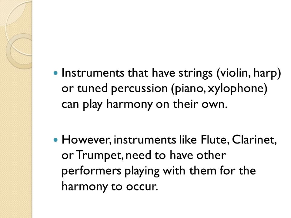 Instruments that have strings (violin, harp) or tuned percussion (piano, xylophone) can play harmony on their own.