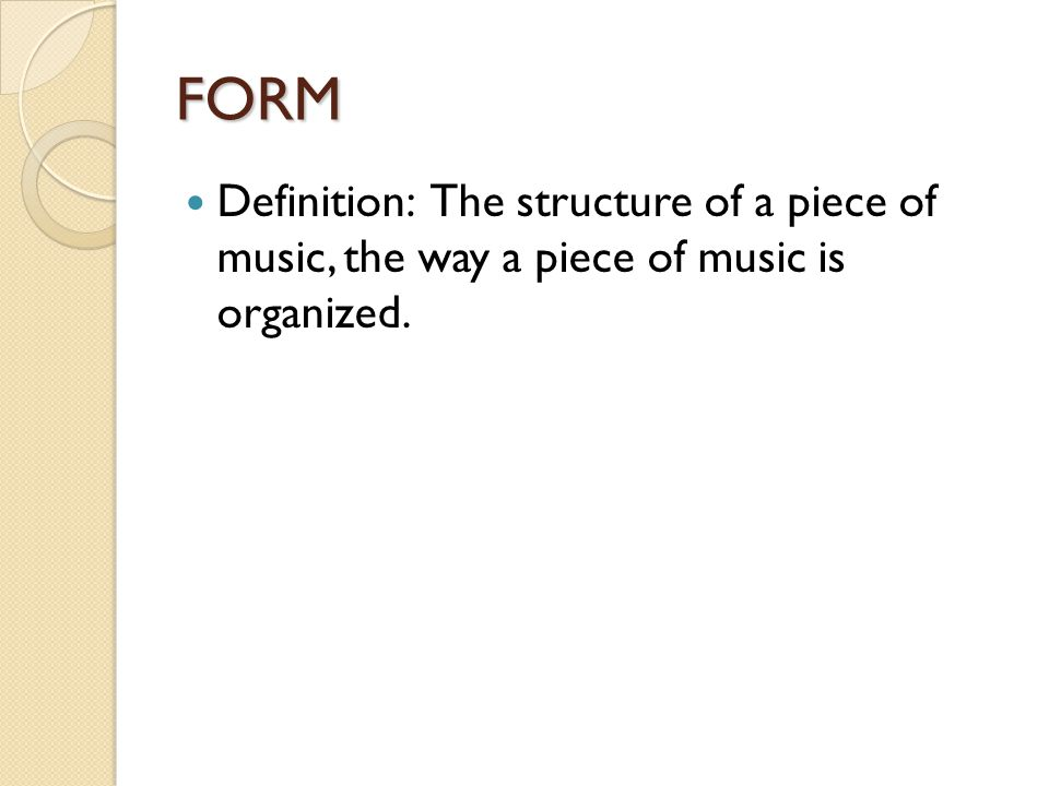 FORM Definition: The structure of a piece of music, the way a piece of music is organized.