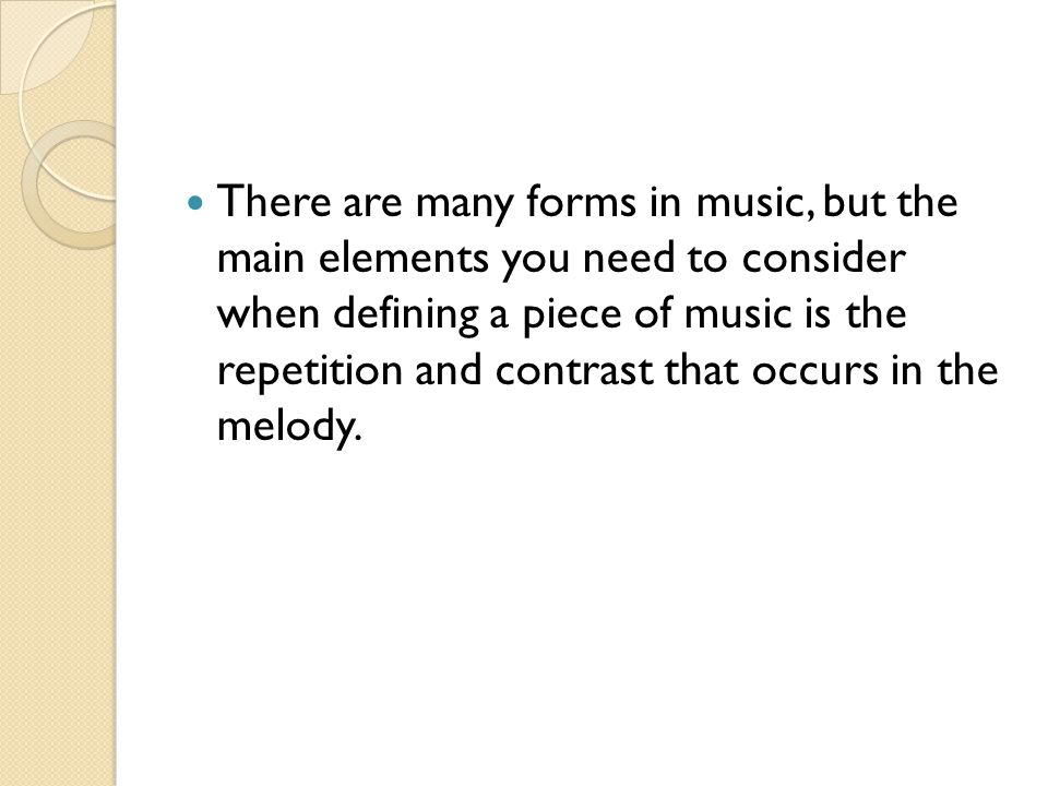 There are many forms in music, but the main elements you need to consider when defining a piece of music is the repetition and contrast that occurs in the melody.