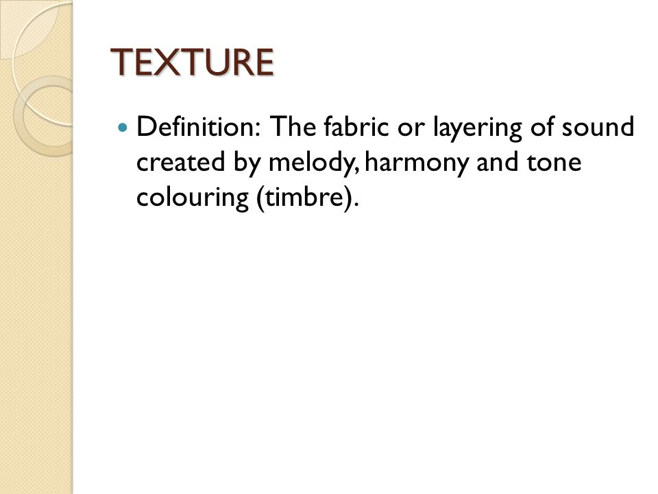 TEXTURE Definition: The fabric or layering of sound created by melody, harmony and tone colouring (timbre).