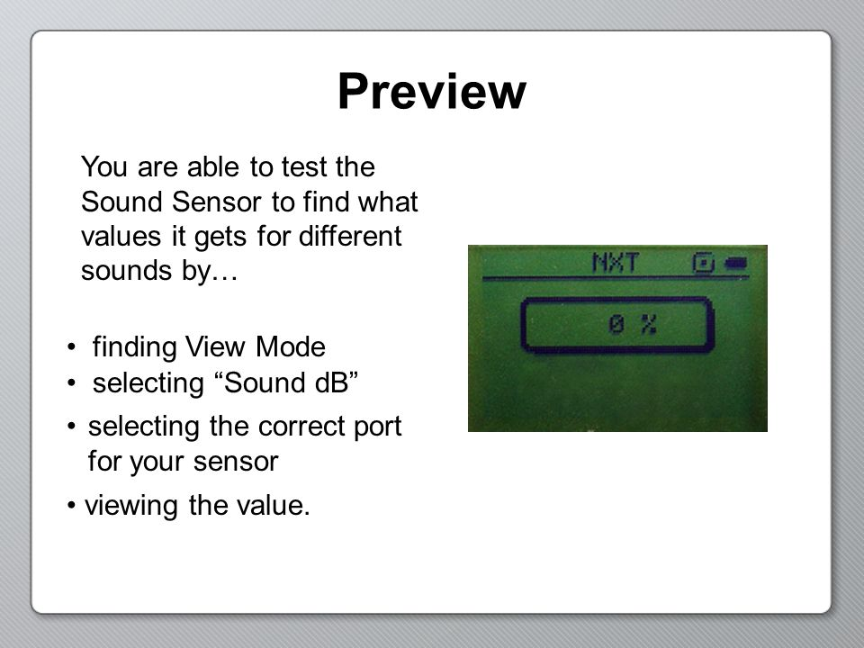 Preview You are able to test the Sound Sensor to find what values it gets for different sounds by… finding View Mode.