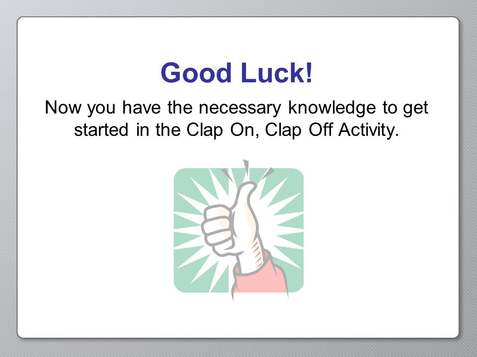 Good Luck! Now you have the necessary knowledge to get started in the Clap On, Clap Off Activity.