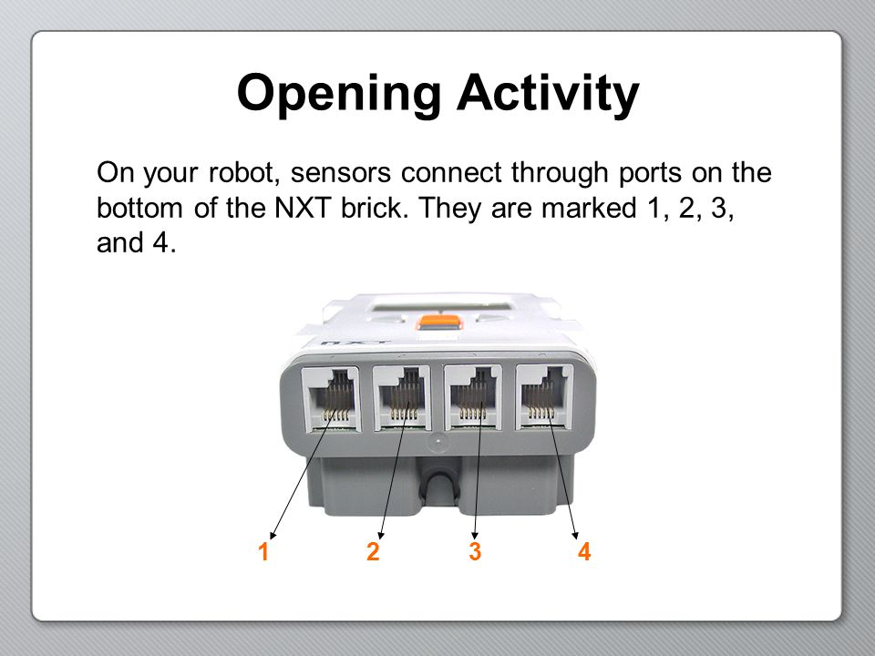 Opening Activity On your robot, sensors connect through ports on the bottom of the NXT brick. They are marked 1, 2, 3, and 4.