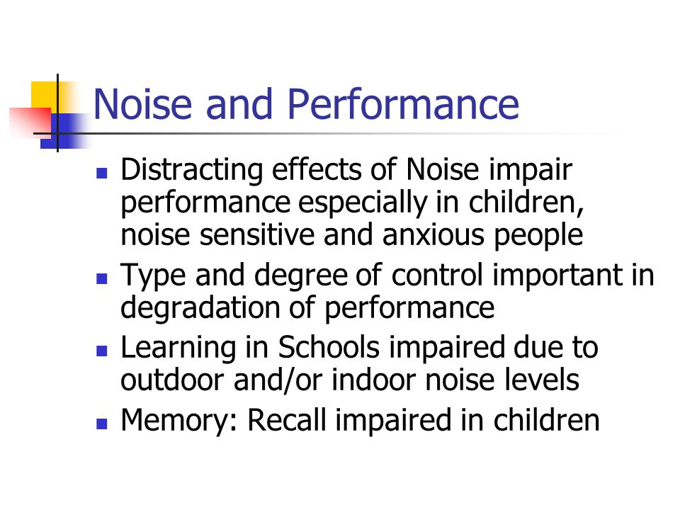 Noise and Performance Distracting effects of Noise impair performance especially in children, noise sensitive and anxious people.