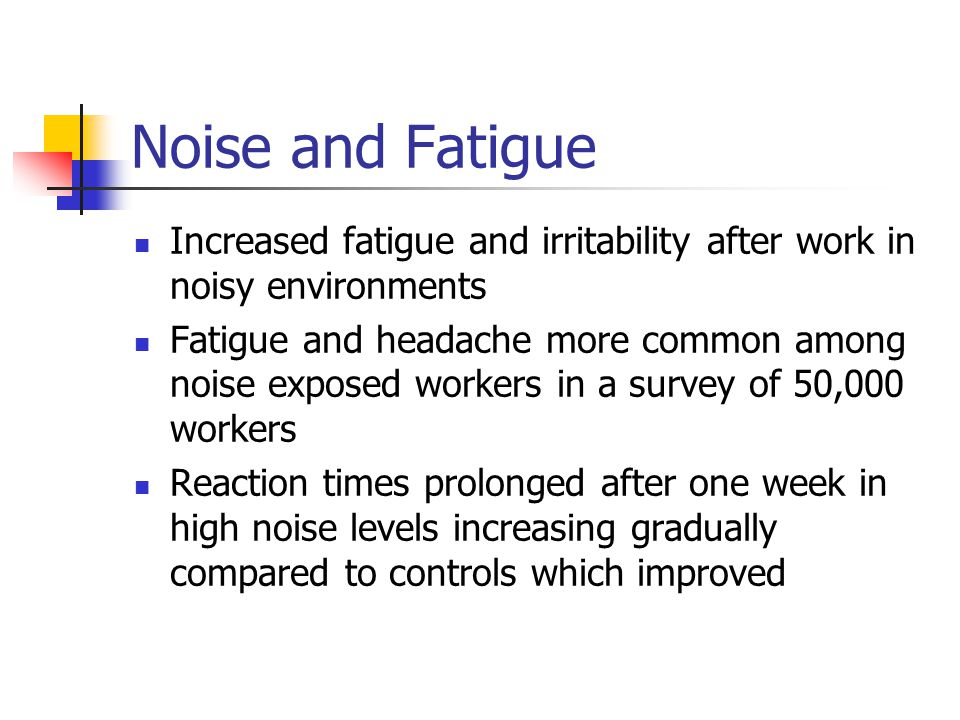 Noise and Fatigue Increased fatigue and irritability after work in noisy environments.