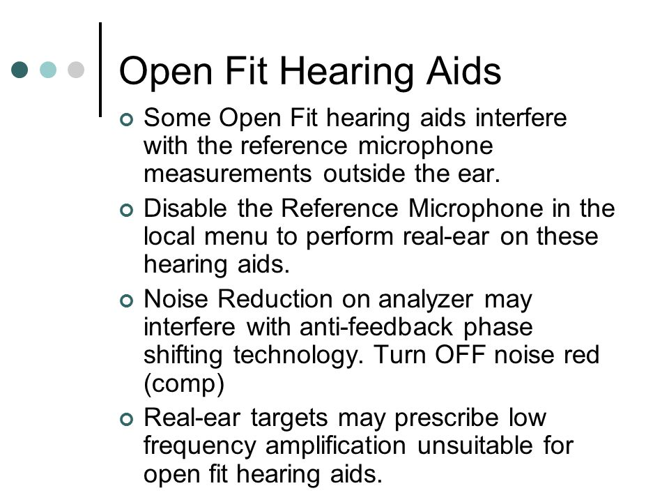 Open Fit Hearing Aids Some Open Fit hearing aids interfere with the reference microphone measurements outside the ear.