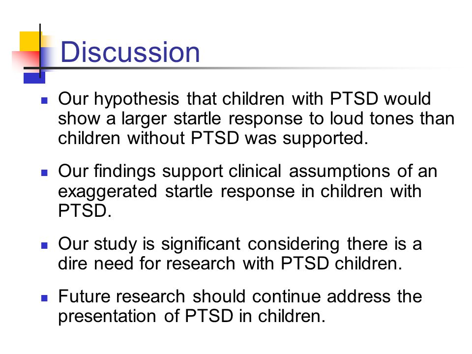 Discussion Our hypothesis that children with PTSD would show a larger startle response to loud tones than children without PTSD was supported.