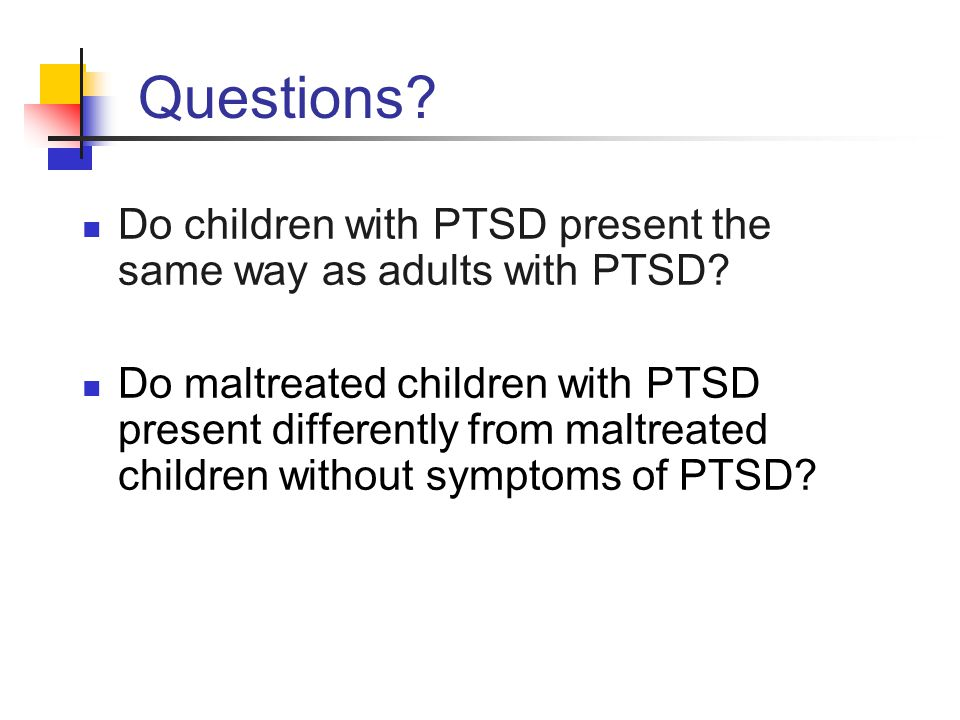 Questions Do children with PTSD present the same way as adults with PTSD