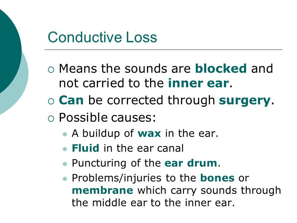 Conductive Loss Means the sounds are blocked and not carried to the inner ear. Can be corrected through surgery.