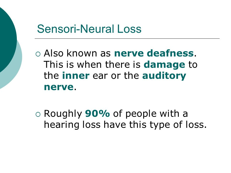 Sensori-Neural Loss Also known as nerve deafness. This is when there is damage to the inner ear or the auditory nerve.