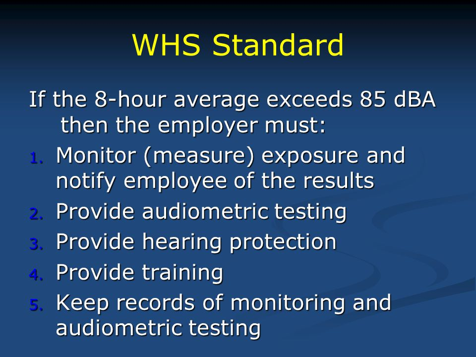 WHS Standard If the 8-hour average exceeds 85 dBA then the employer must: Monitor (measure) exposure and notify employee of the results.