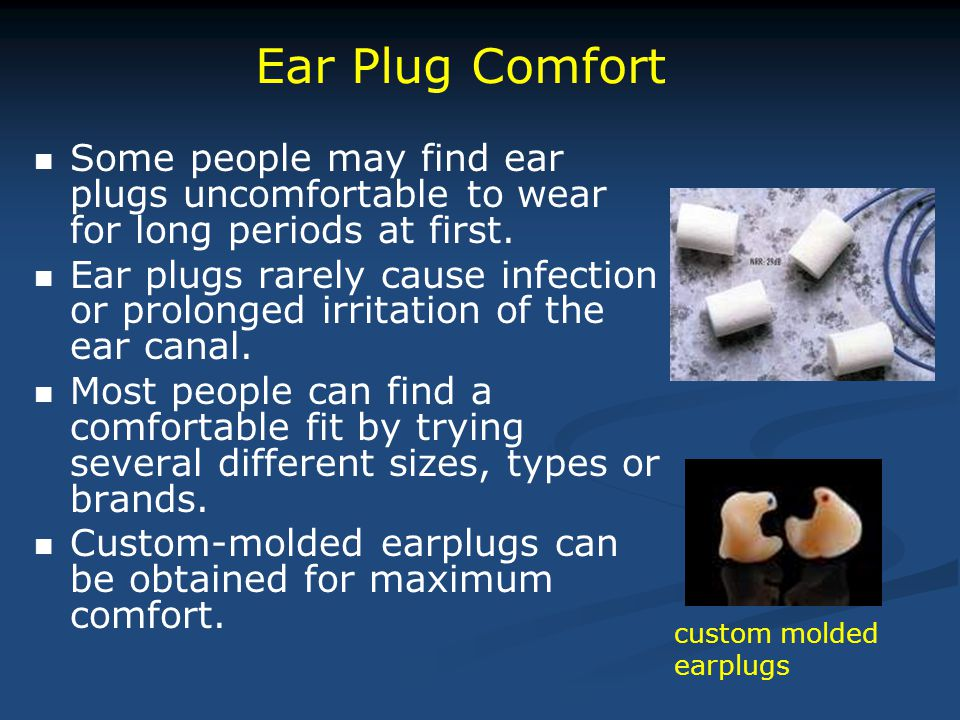 Ear Plug Comfort Some people may find ear plugs uncomfortable to wear for long periods at first.
