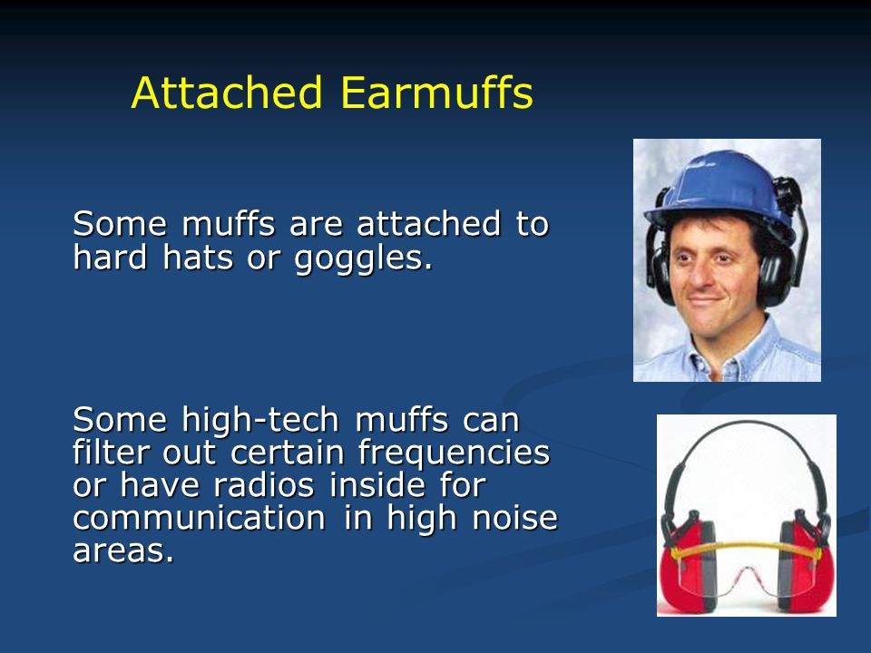 Attached Earmuffs Some muffs are attached to hard hats or goggles.