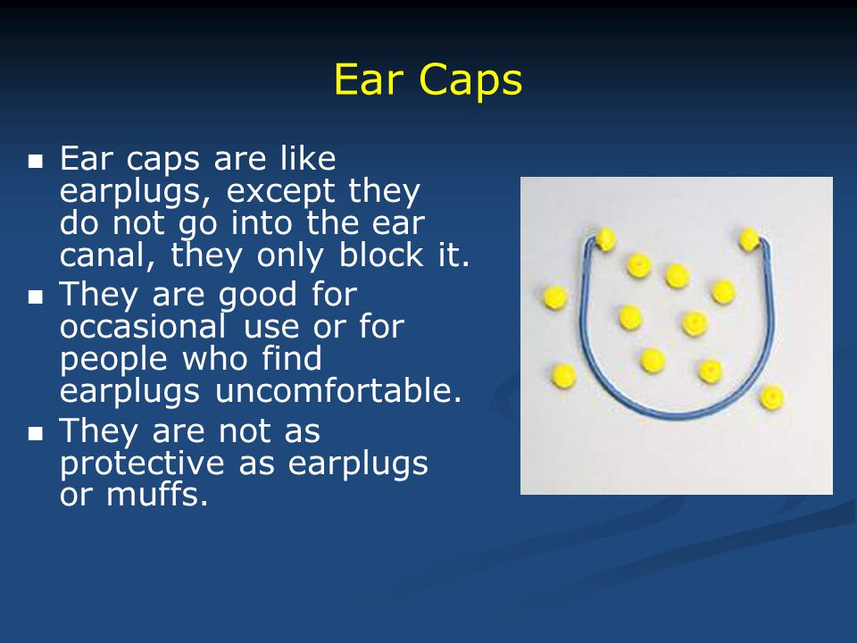 Ear Caps Ear caps are like earplugs, except they do not go into the ear canal, they only block it.