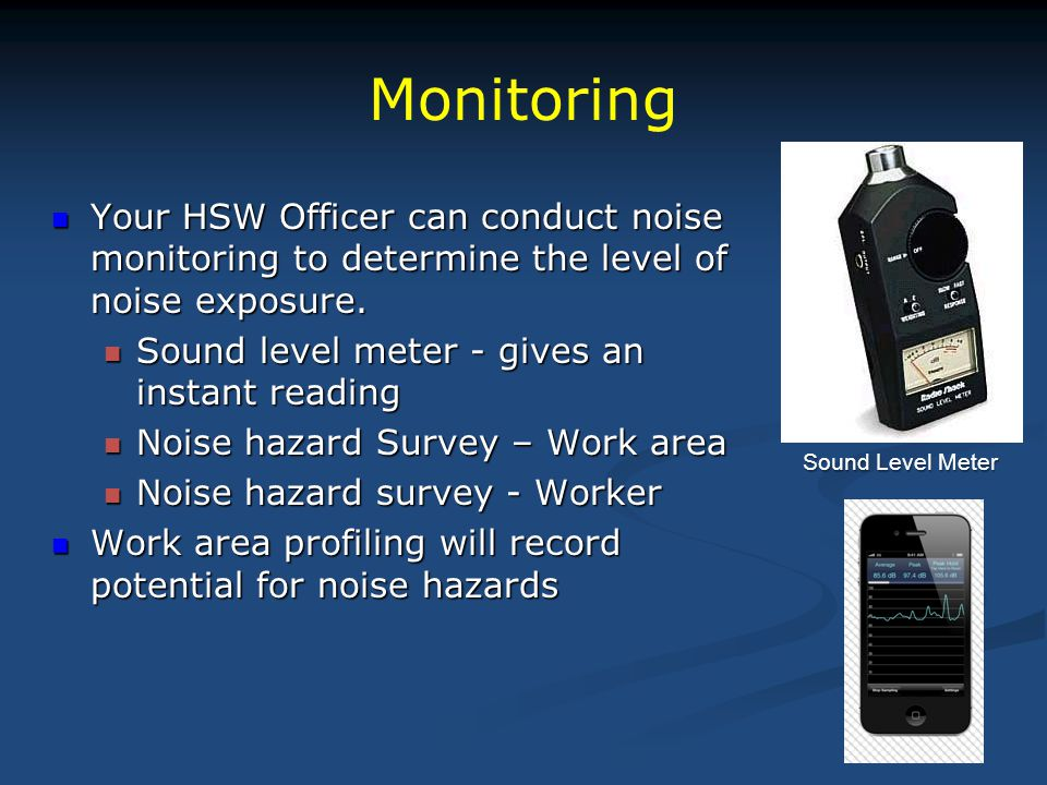 Monitoring Your HSW Officer can conduct noise monitoring to determine the level of noise exposure. Sound level meter - gives an instant reading.