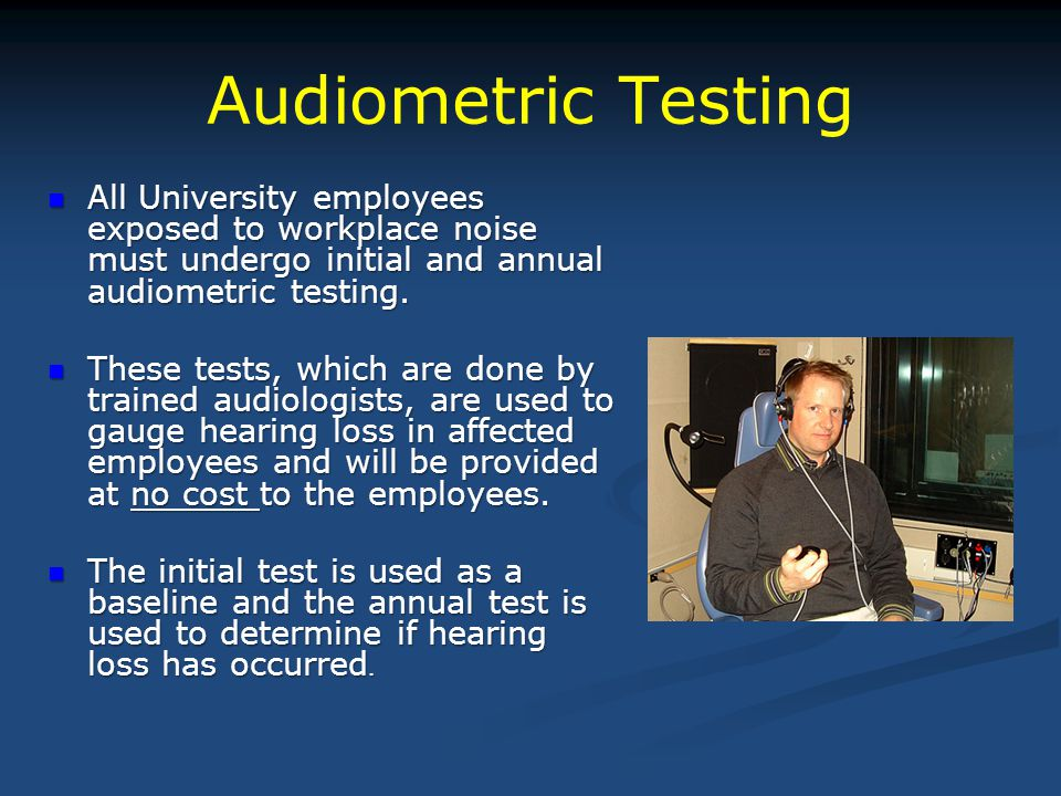 Audiometric Testing All University employees exposed to workplace noise must undergo initial and annual audiometric testing.