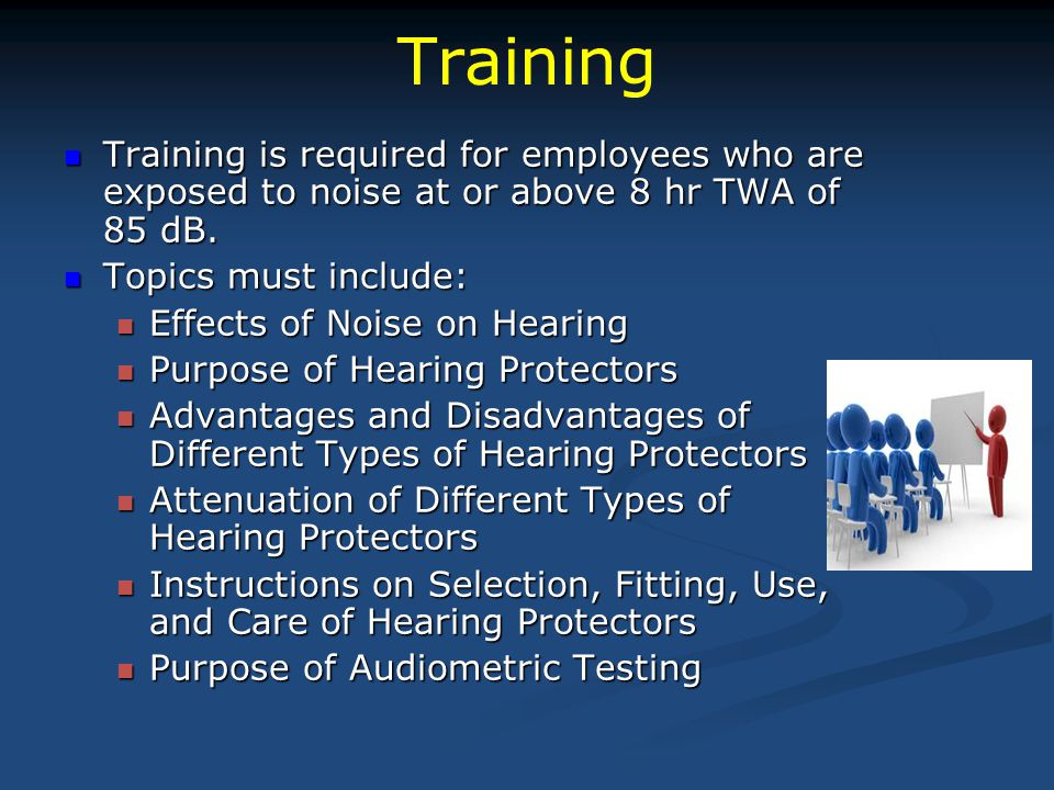 Training Training is required for employees who are exposed to noise at or above 8 hr TWA of 85 dB.