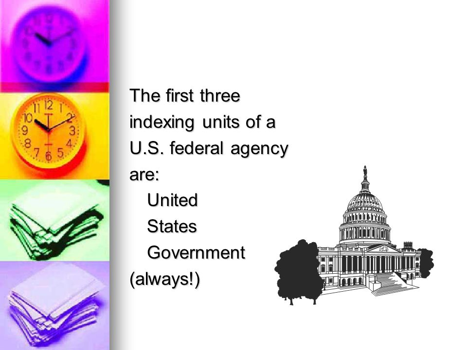 The first three indexing units of a U.S. federal agency are: United States Government (always!)