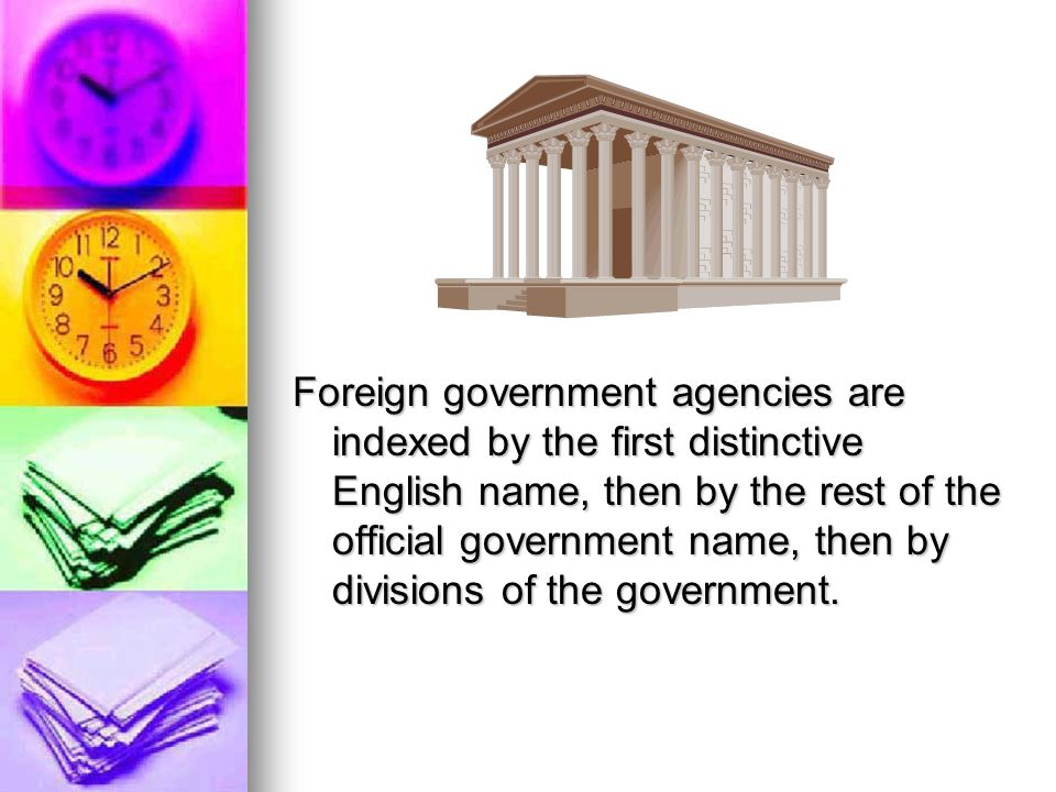 Foreign government agencies are indexed by the first distinctive English name, then by the rest of the official government name, then by divisions of the government.