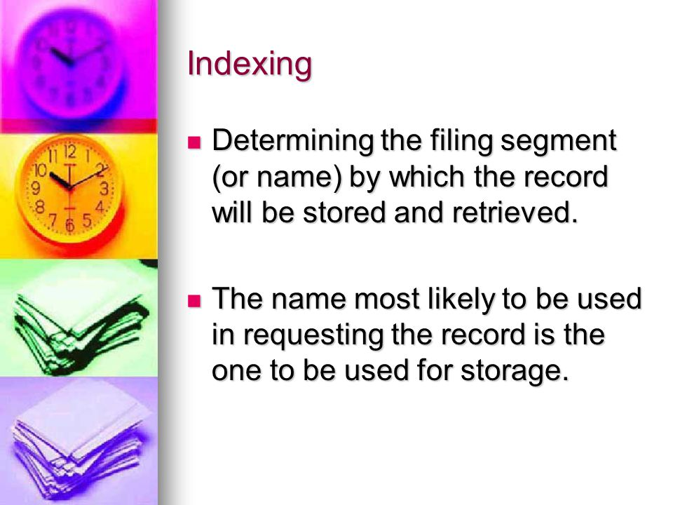 Indexing Determining the filing segment (or name) by which the record will be stored and retrieved.
