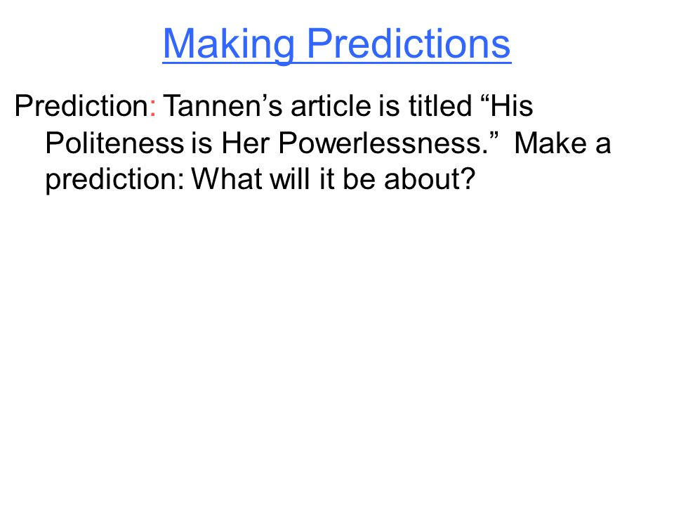 Making Predictions Prediction: Tannen's article is titled His Politeness is Her Powerlessness. Make a prediction: What will it be about