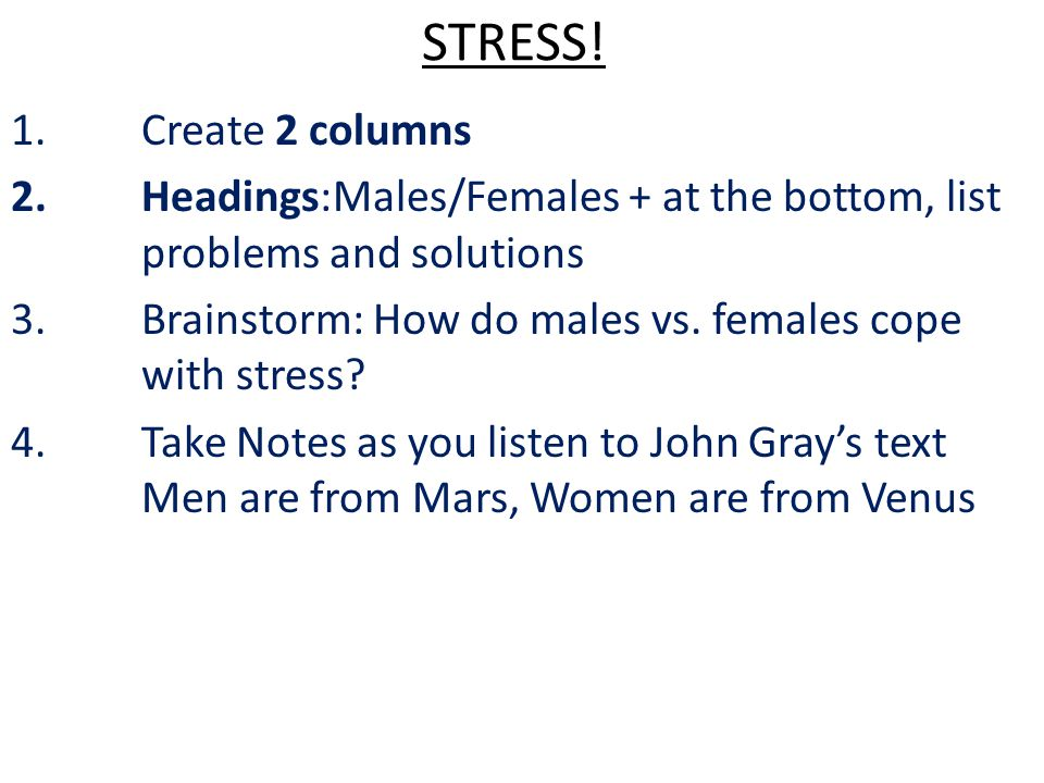 STRESS! Create 2 columns. Headings:Males/Females + at the bottom, list problems and solutions.