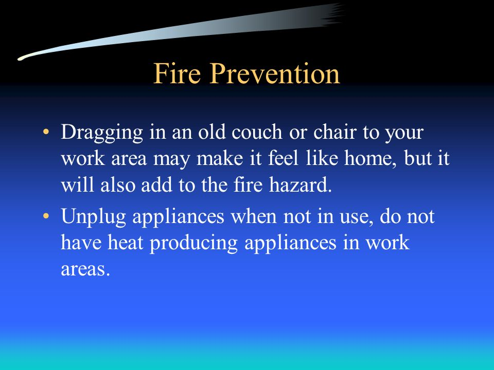 Fire Prevention Dragging in an old couch or chair to your work area may make it feel like home, but it will also add to the fire hazard.