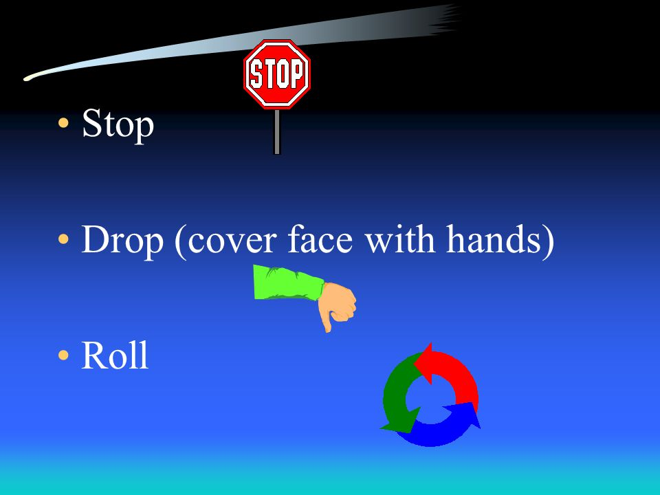 Stop Drop (cover face with hands) Roll