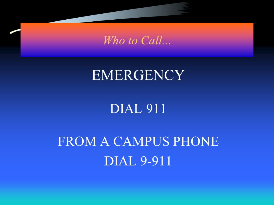 Who to Call... EMERGENCY DIAL 911 FROM A CAMPUS PHONE DIAL 9-911