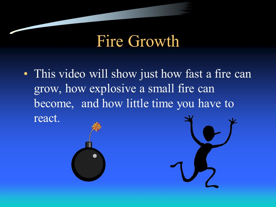 Fire Growth This video will show just how fast a fire can grow, how explosive a small fire can become, and how little time you have to react.
