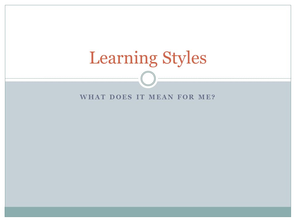 Learning Styles What does it mean for me