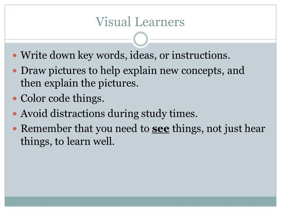 Visual Learners Write down key words, ideas, or instructions.