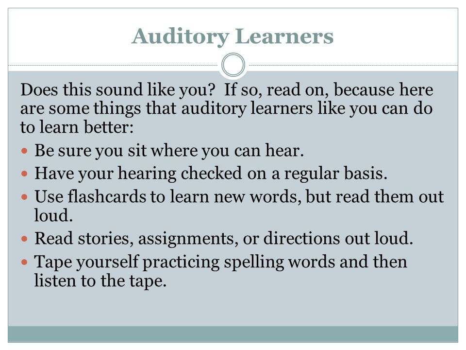 Auditory Learners Does this sound like you If so, read on, because here are some things that auditory learners like you can do to learn better: