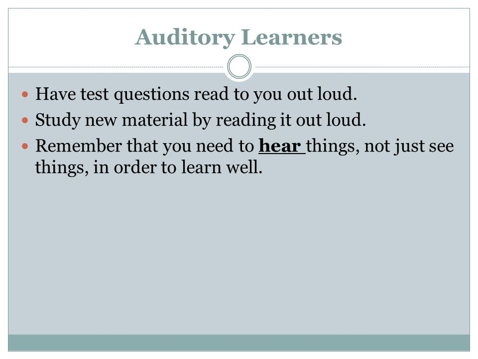 Auditory Learners Have test questions read to you out loud.