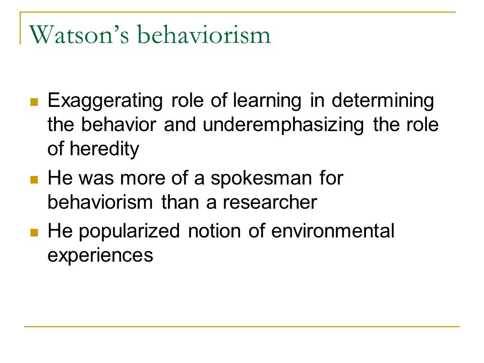 Watson's behaviorism Exaggerating role of learning in determining the behavior and underemphasizing the role of heredity.