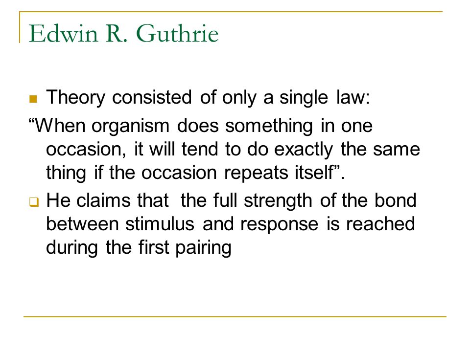 Edwin R. Guthrie Theory consisted of only a single law: