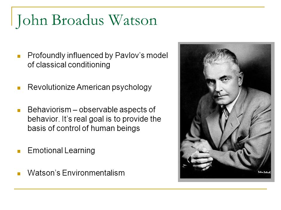 John Broadus Watson Profoundly influenced by Pavlov's model of classical conditioning. Revolutionize American psychology.