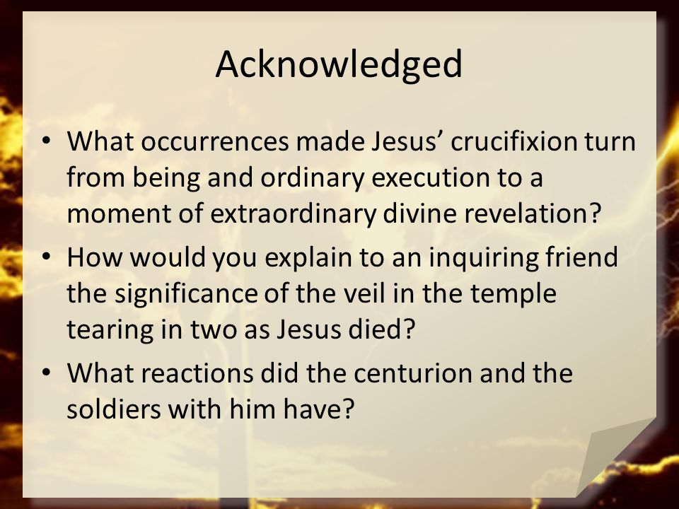 Acknowledged What occurrences made Jesus' crucifixion turn from being and ordinary execution to a moment of extraordinary divine revelation