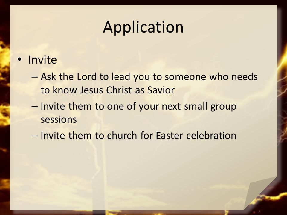 Application Invite. Ask the Lord to lead you to someone who needs to know Jesus Christ as Savior.