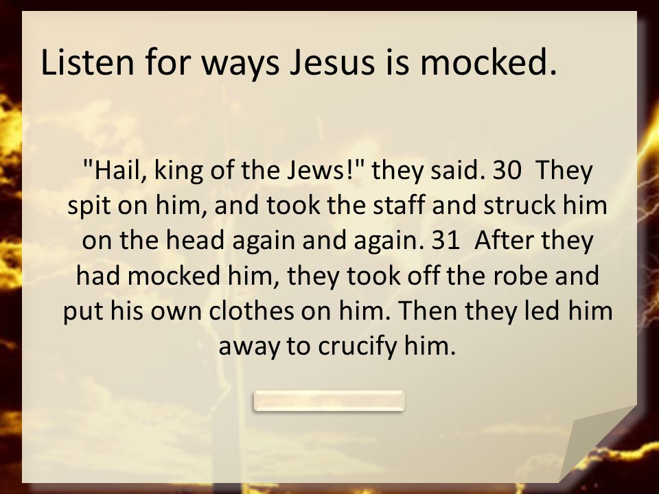 Listen for ways Jesus is mocked.