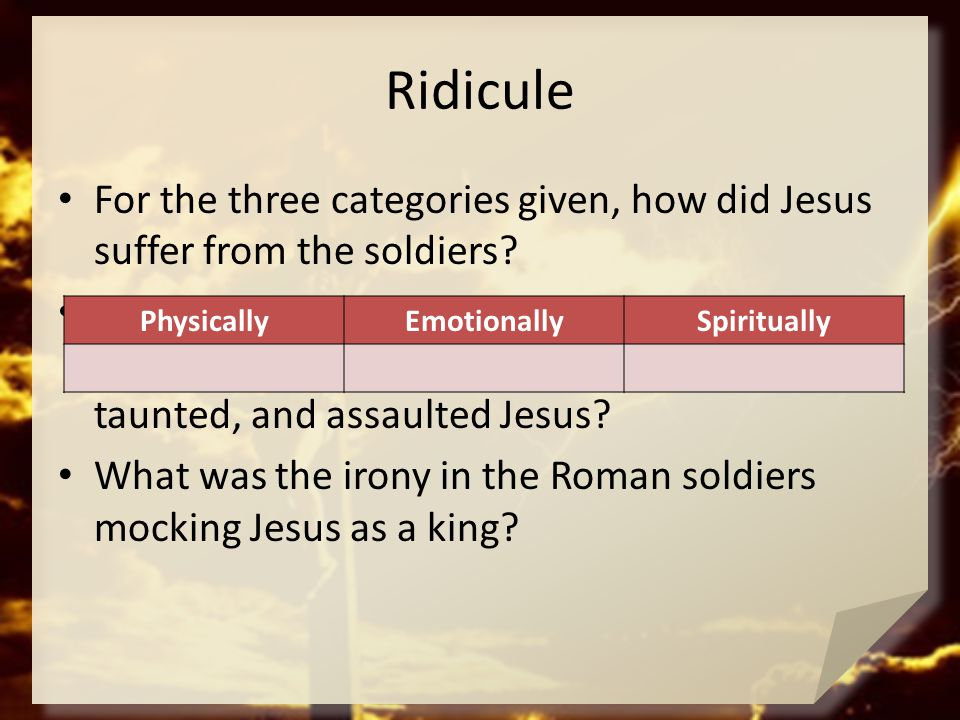 Ridicule For the three categories given, how did Jesus suffer from the soldiers