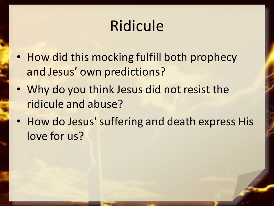 Ridicule How did this mocking fulfill both prophecy and Jesus' own predictions Why do you think Jesus did not resist the ridicule and abuse