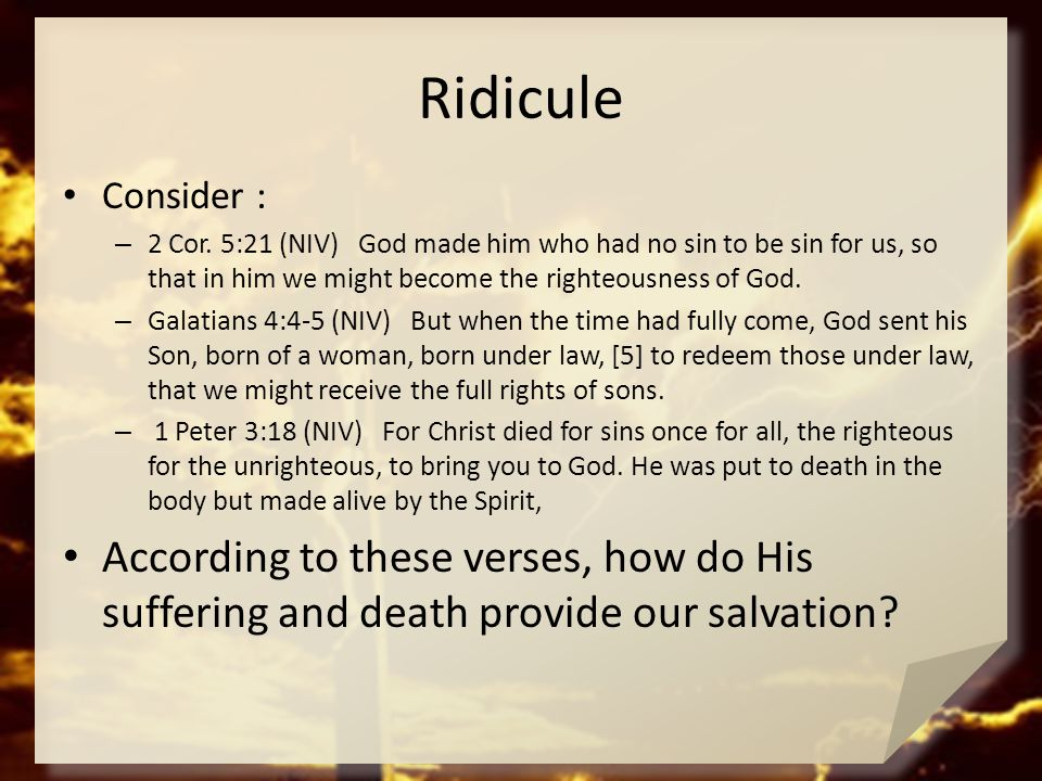 Ridicule Consider : 2 Cor. 5:21 (NIV) God made him who had no sin to be sin for us, so that in him we might become the righteousness of God.